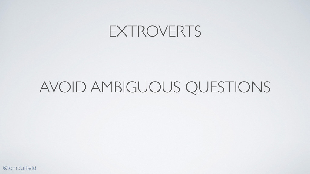 AVOID AMBIGUOUS QUESTIONS @tomduffield EXTROVERTS
