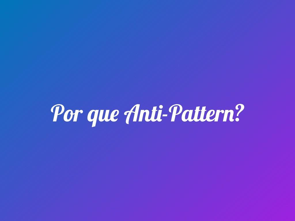 Por que Anti-Pattern?