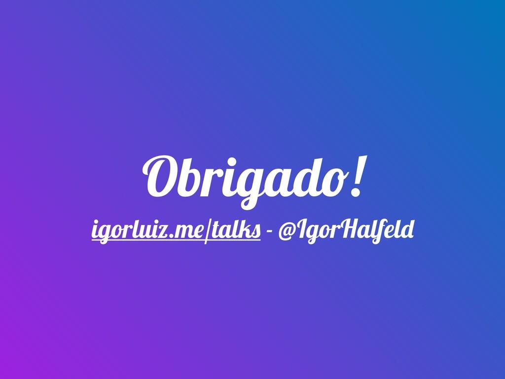 Obrigado! igorluiz.me/talks - @IgorHalfeld
