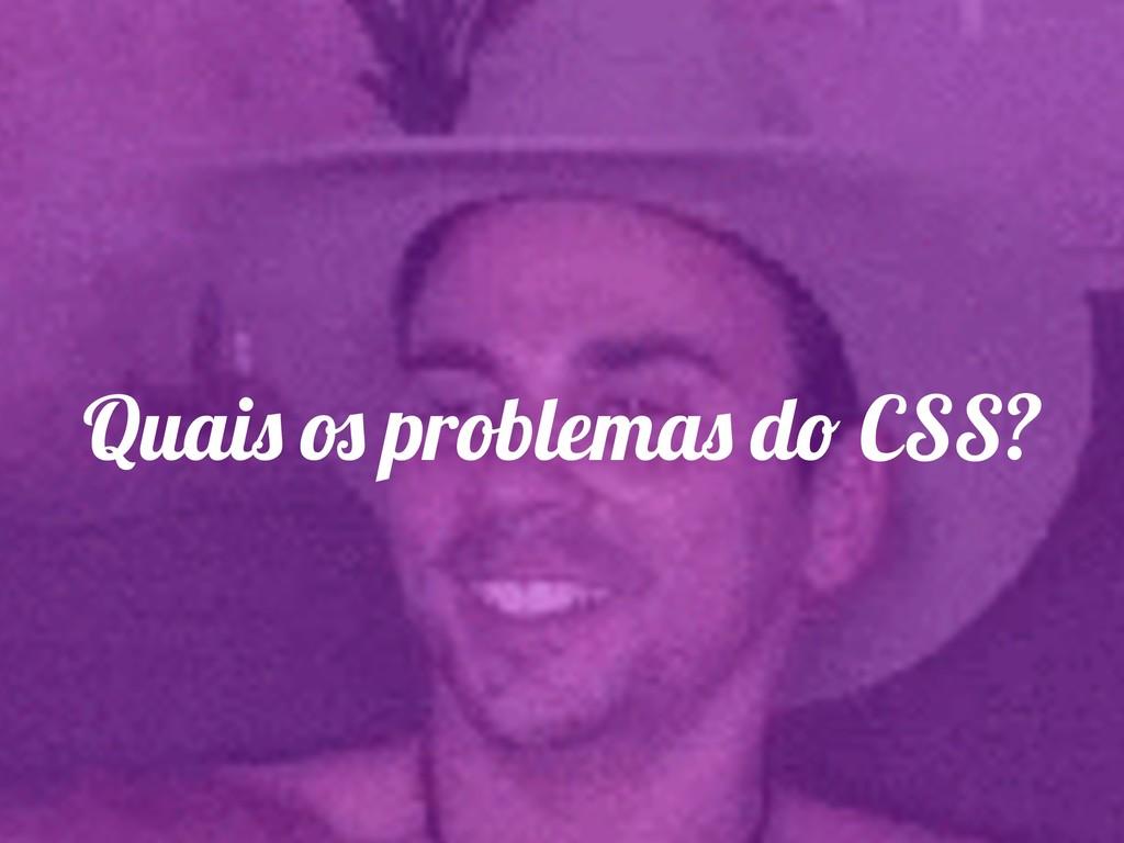 Quais os problemas do CSS?