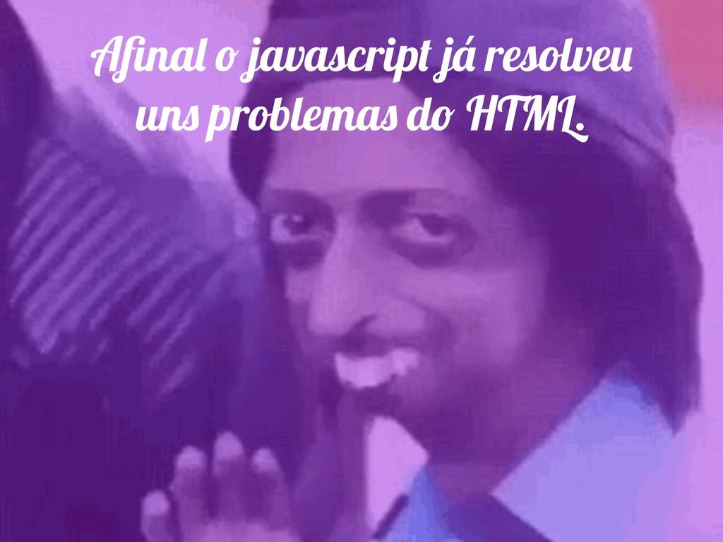 Afinal o javascript já resolveu uns problemas do...