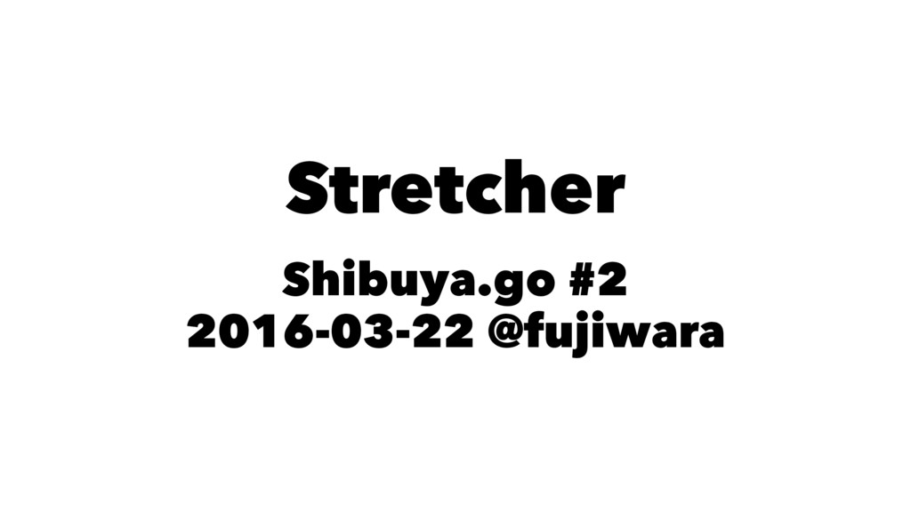 Stretcher Shibuya.go #2 2016-03-22 @fujiwara