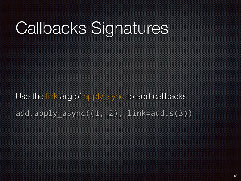 Callbacks Signatures 18 Use the link arg of app...