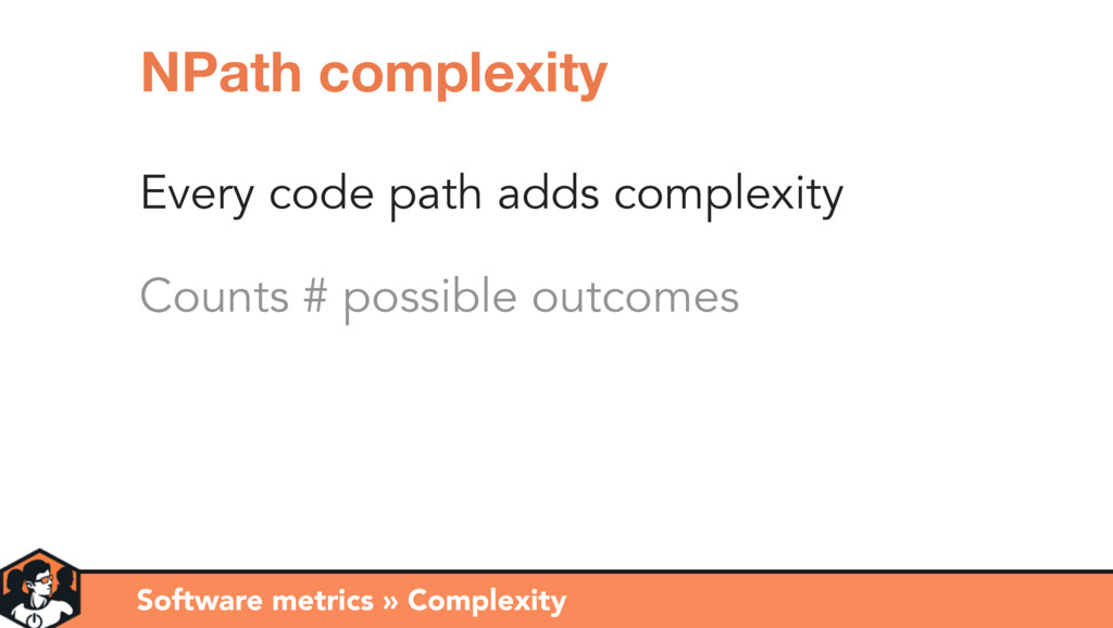 Every code path adds complexity Counts # possib...