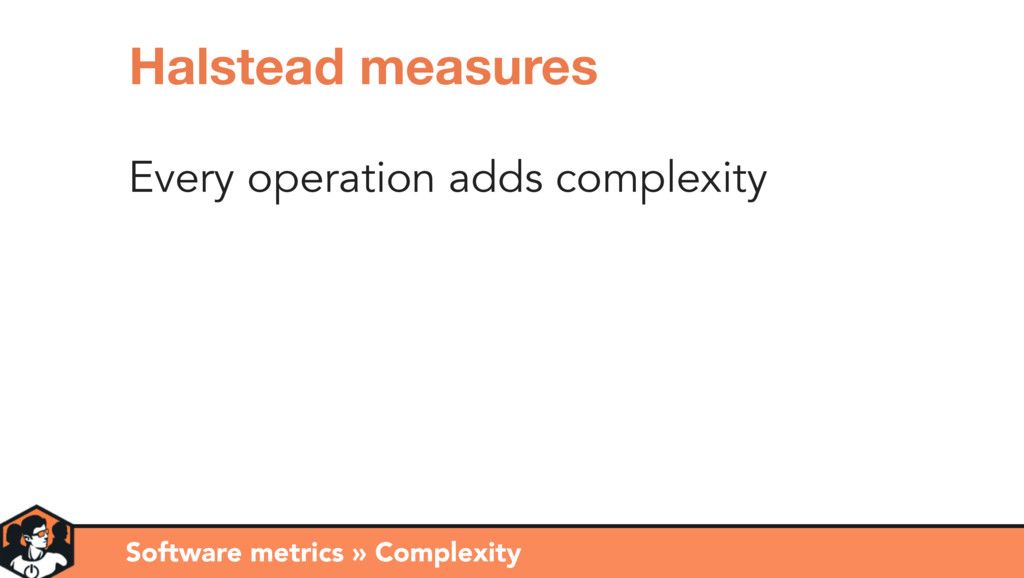 Every operation adds complexity Software metric...