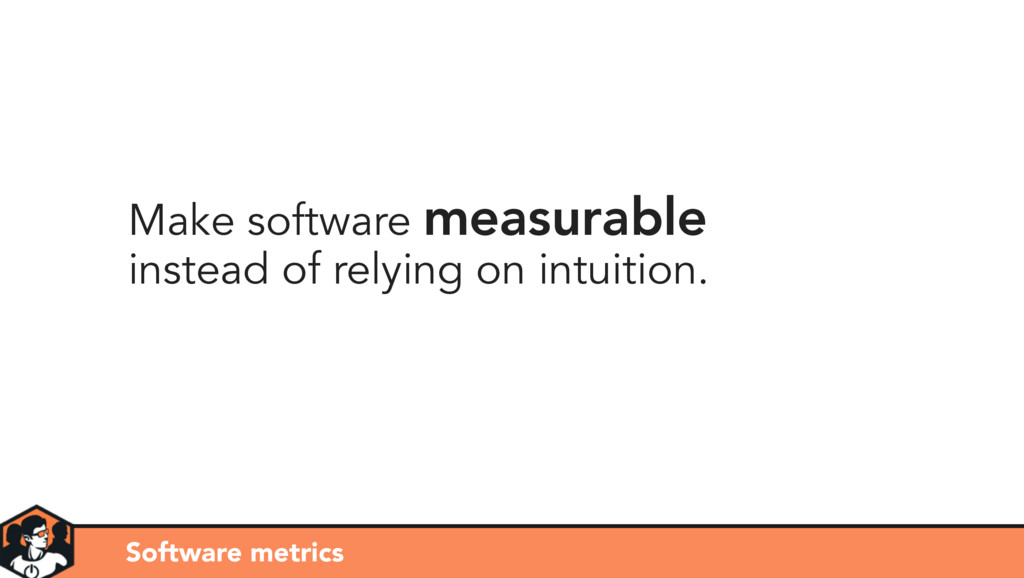 Make software measurable instead of relying on ...