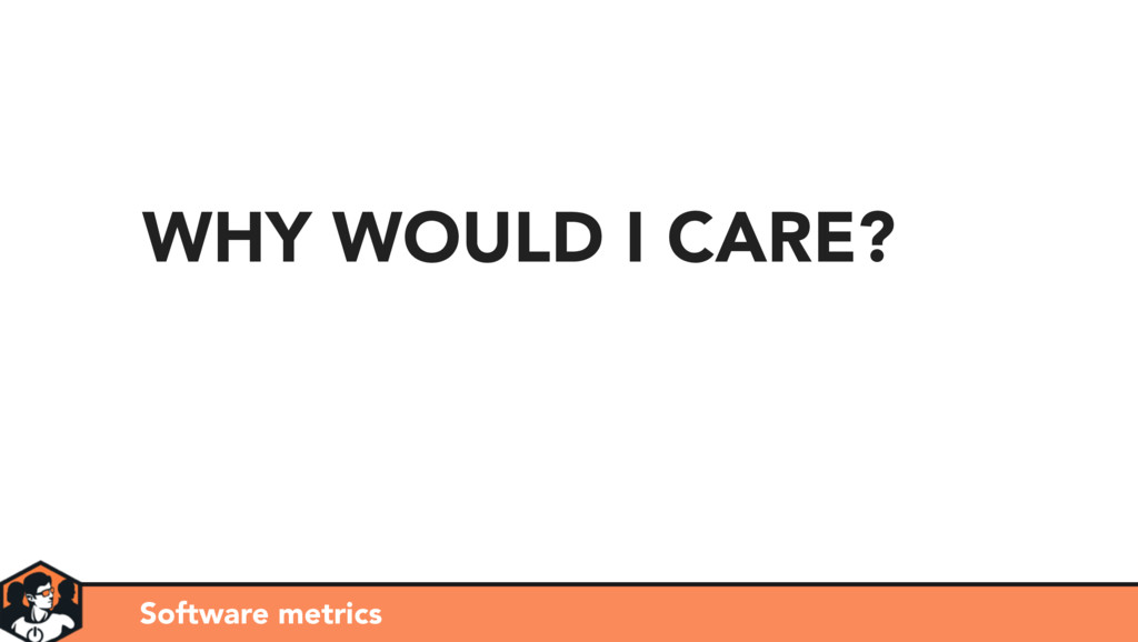 WHY WOULD I CARE? Software metrics