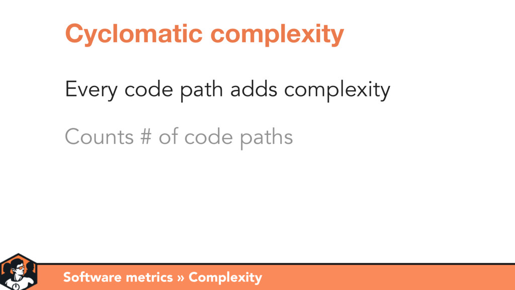 Every code path adds complexity Counts # of cod...