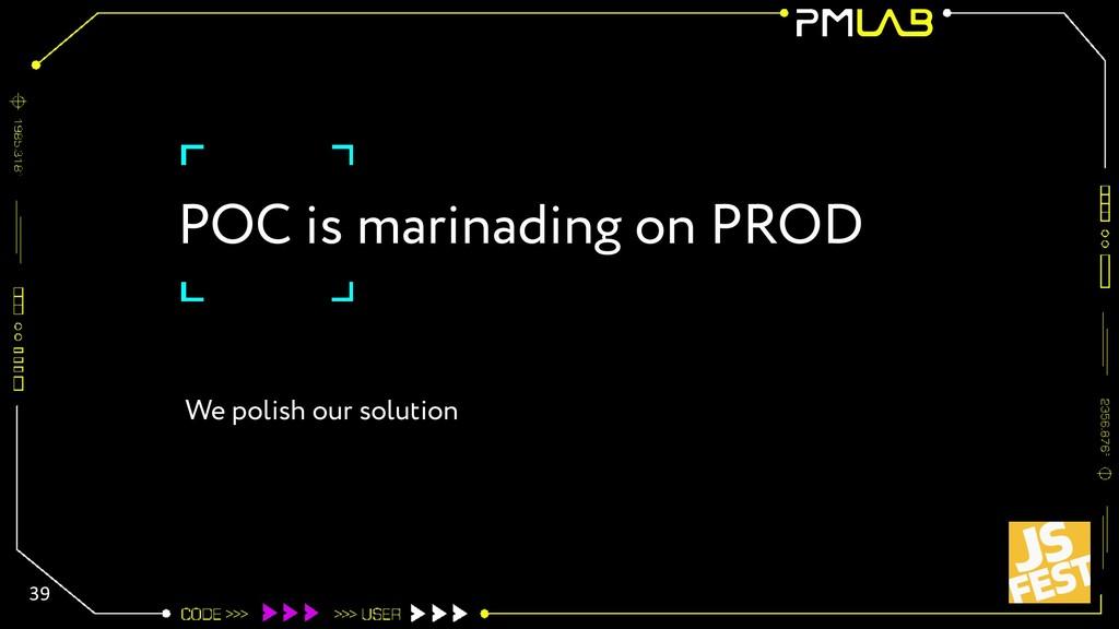 POC is marinading on PROD 39 We polish our solu...