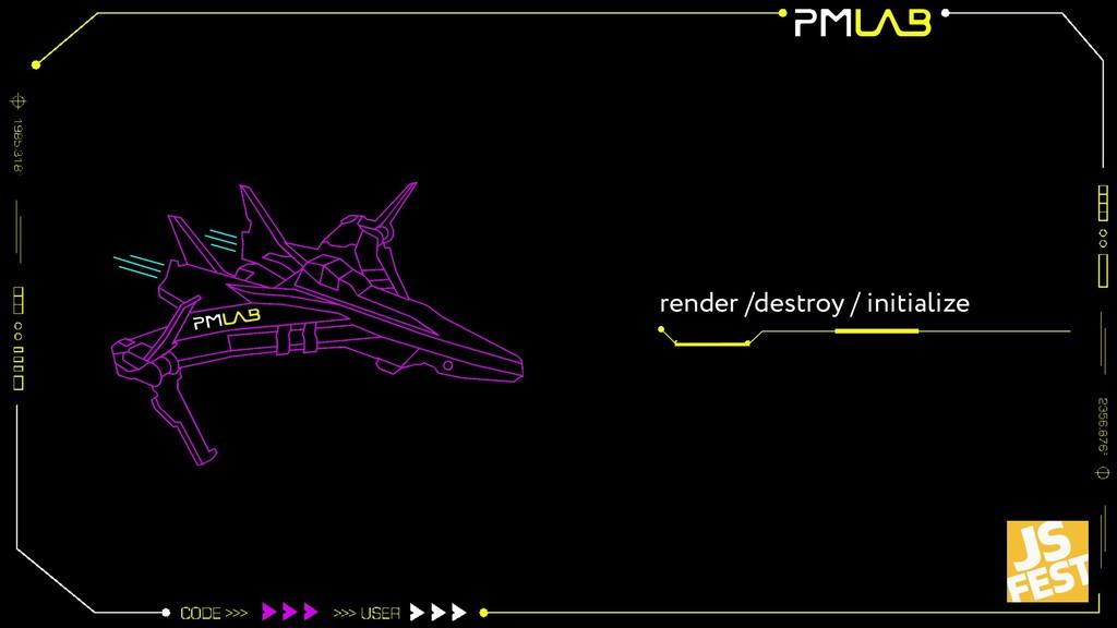 render /destroy / initialize