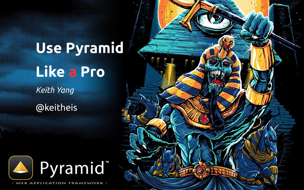 Use Pyramid Like a Pro Keith Yang @keitheis