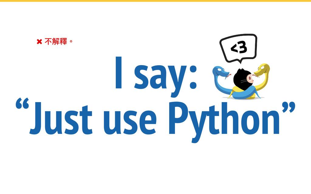 """ 不解釋。 I say: """"Just use Python"""""""