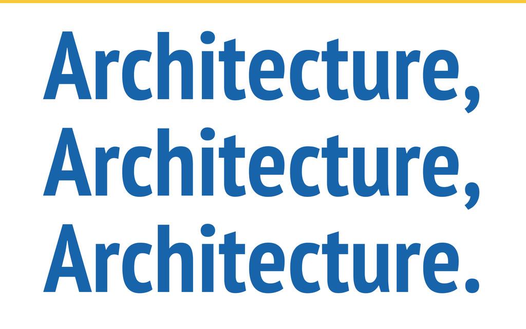 Architecture, Architecture, Architecture.
