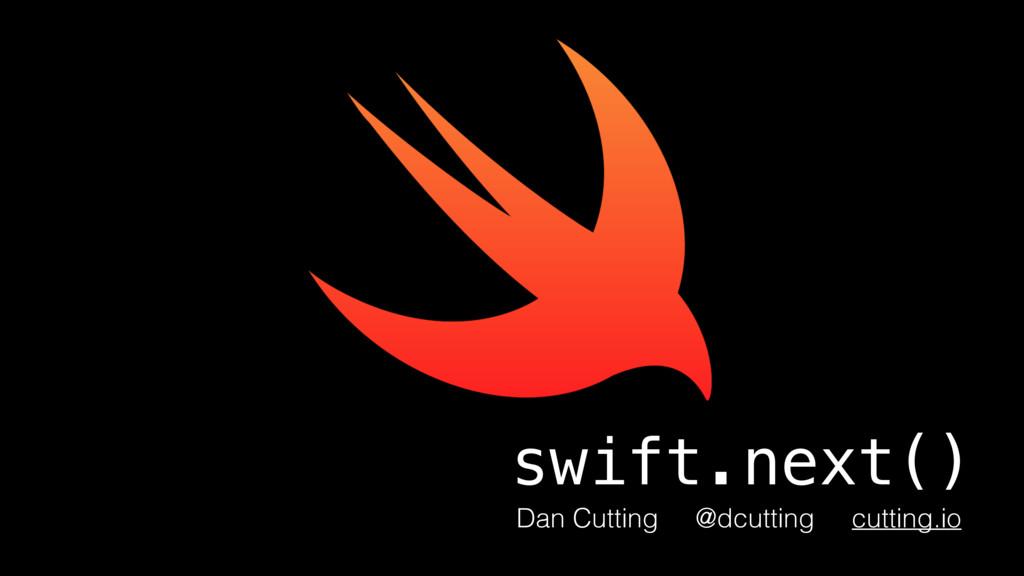 swift.next() Dan Cutting @dcutting cutting.io