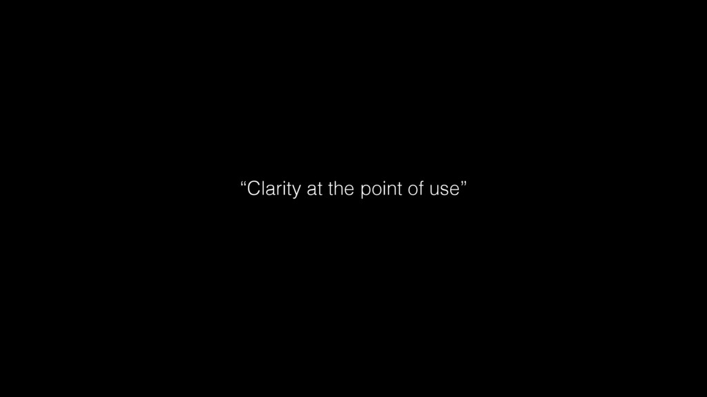"""""""Clarity at the point of use"""""""