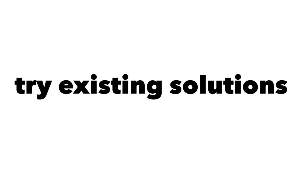 try existing solutions