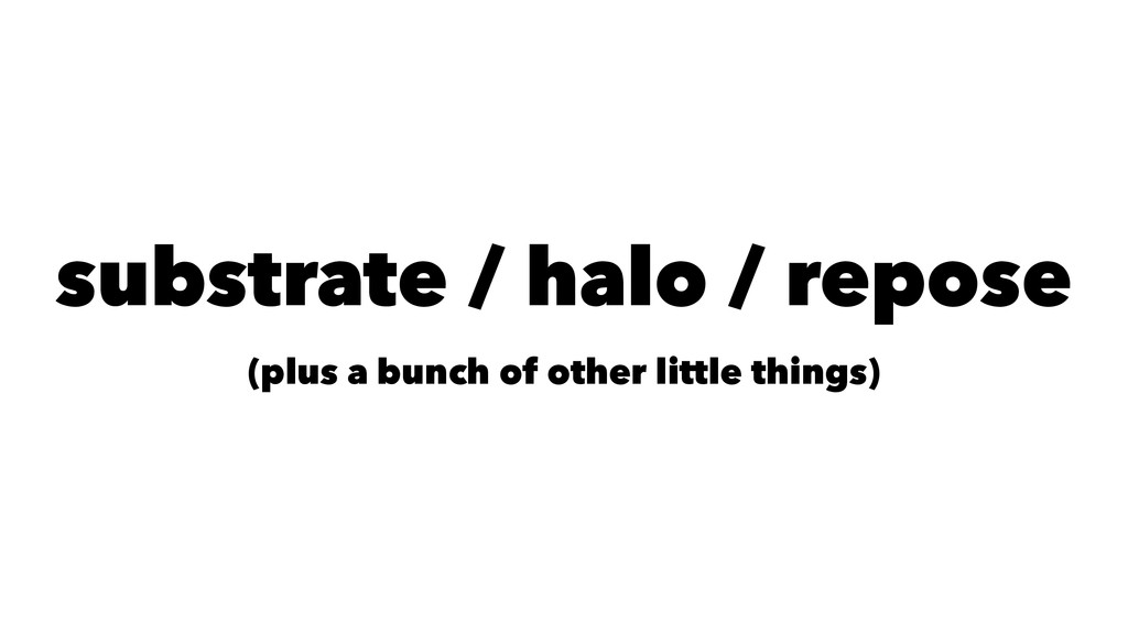 substrate / halo / repose (plus a bunch of othe...