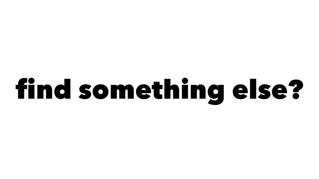 find something else?