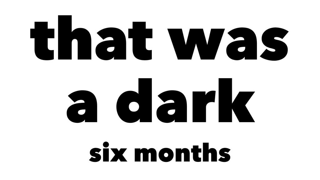 that was a dark six months