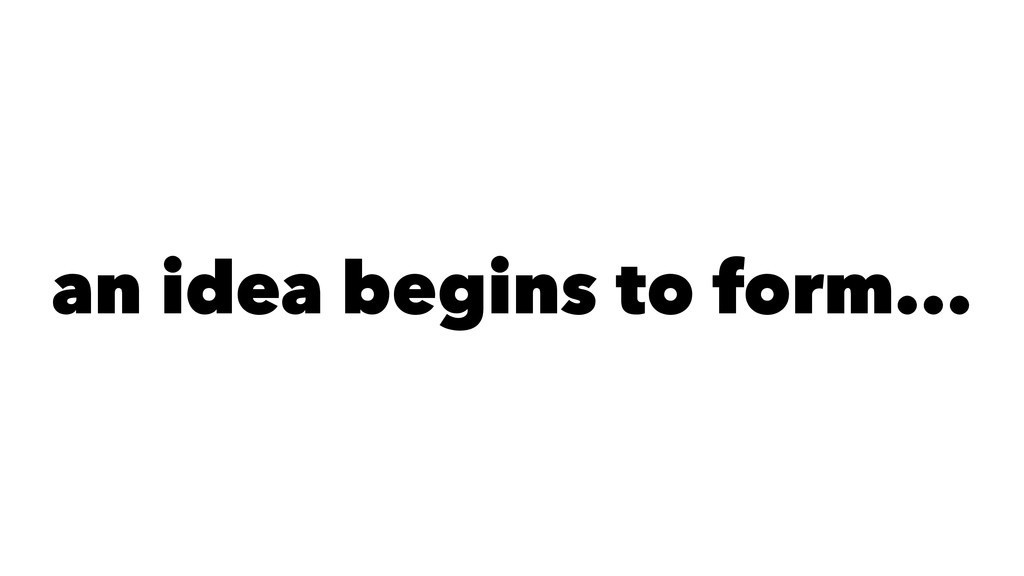an idea begins to form...