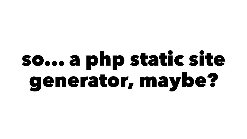 so... a php static site generator, maybe?