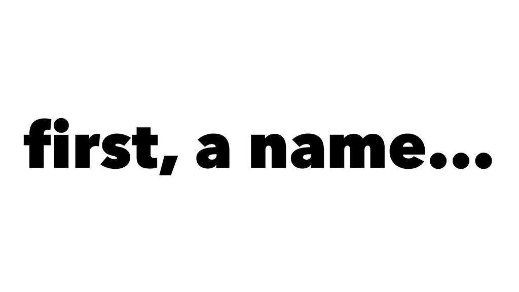 first, a name...