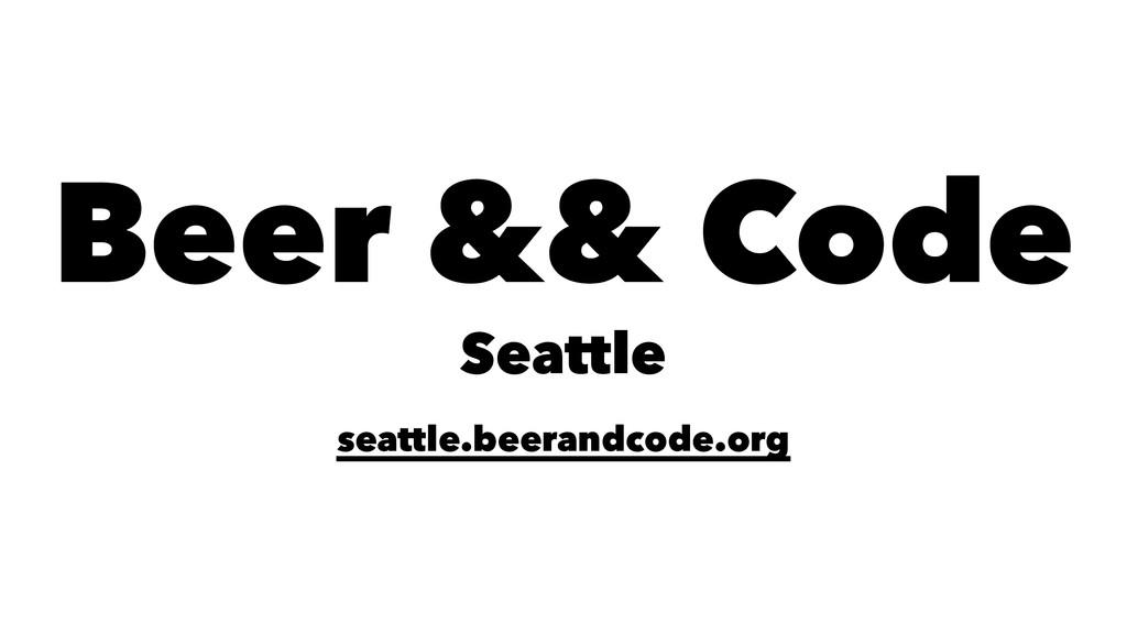 Beer && Code Seattle seattle.beerandcode.org