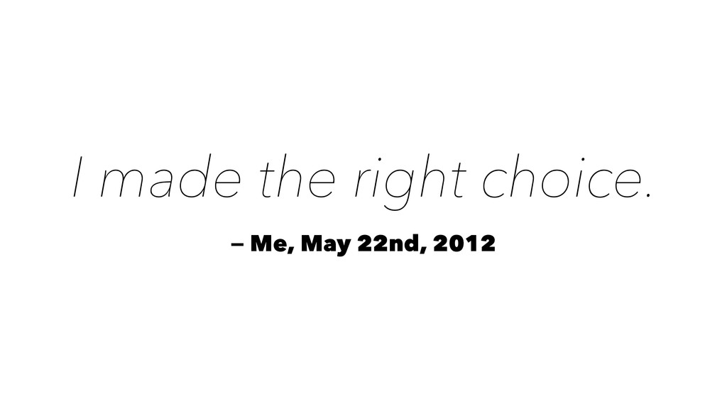 I made the right choice. — Me, May 22nd, 2012