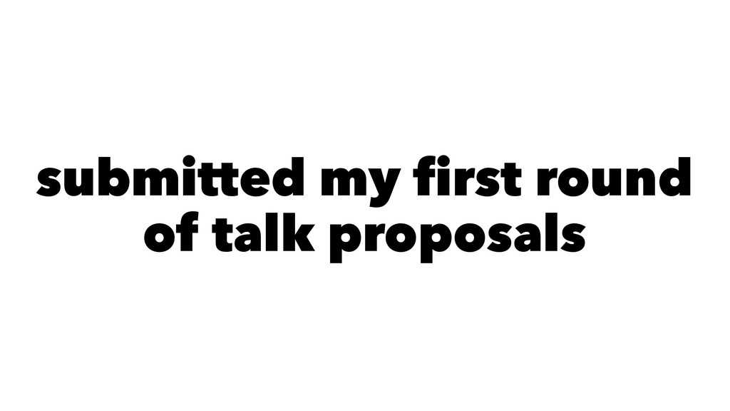 submitted my first round of talk proposals