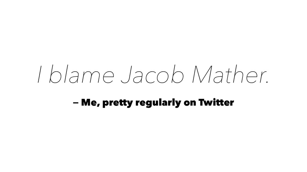 I blame Jacob Mather. — Me, pretty regularly on...
