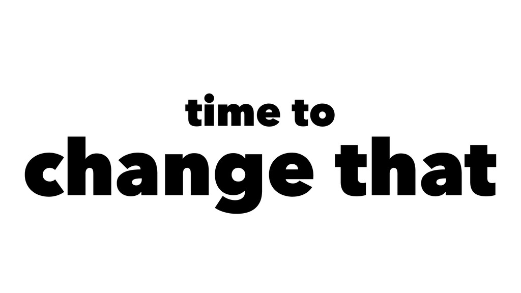 time to change that