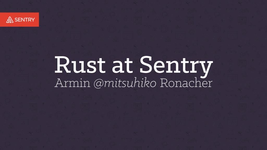Rust at Sentry Armin @mitsuhiko Ronacher