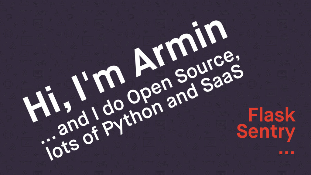Hi, I'm Armin ... and I do Open Source, lots of...