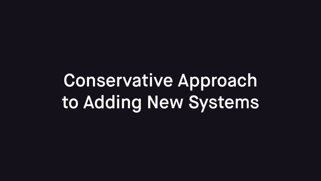 Conservative Approach to Adding New Systems