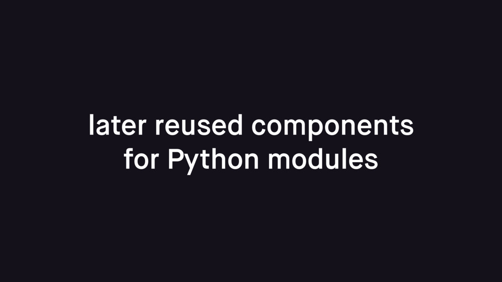 later reused components for Python modules