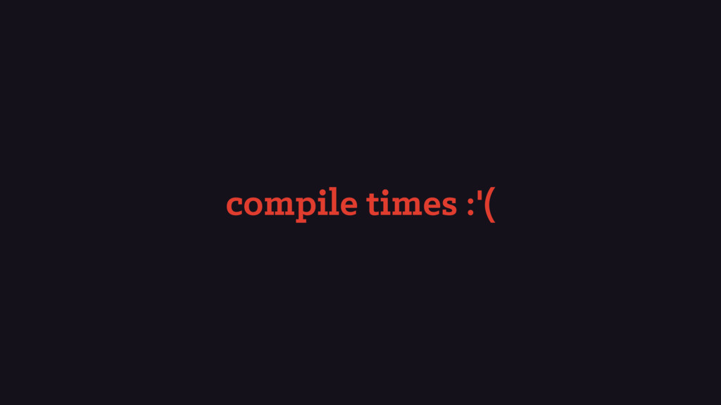 compile times :'(