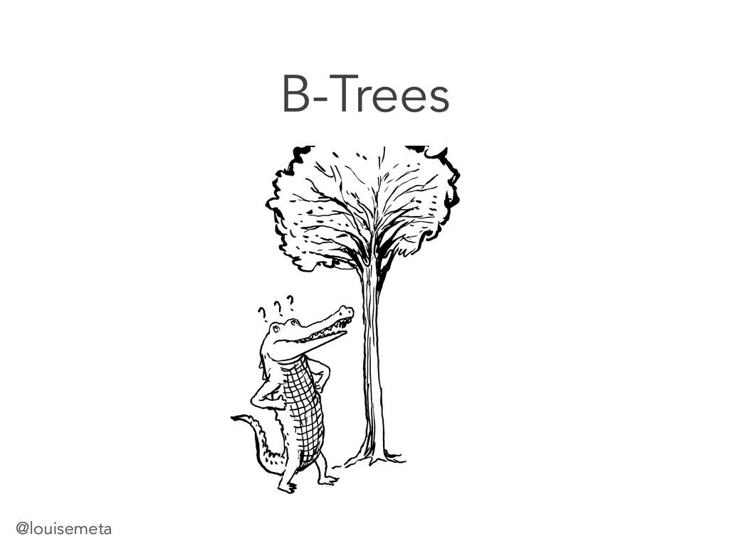 @louisemeta B-Trees @louisemeta