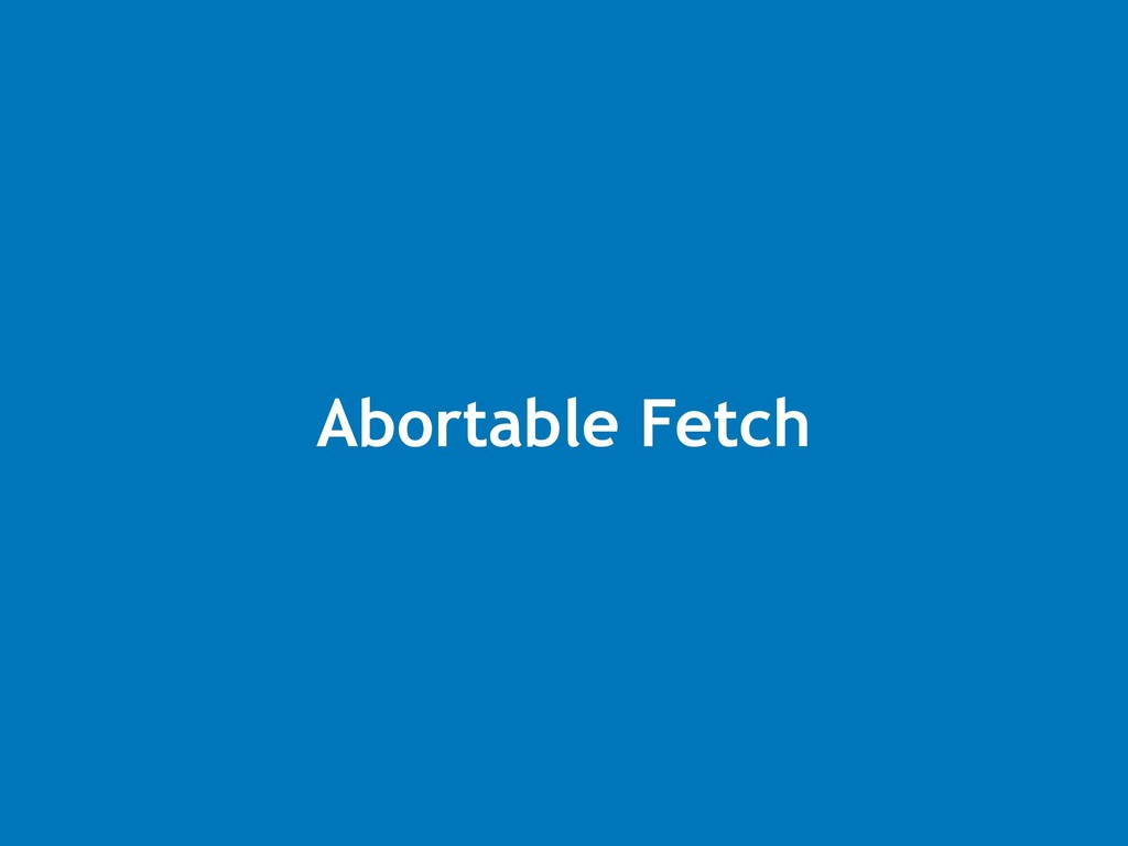 Abortable Fetch