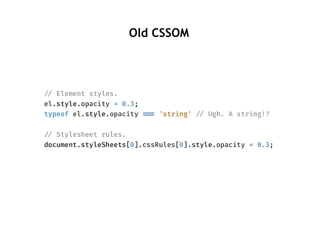 Old CSSOM !// Element styles. el.style.opacity ...