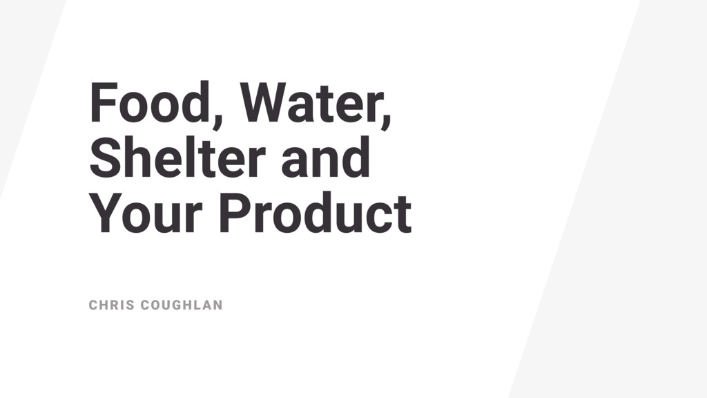Food, Water, Shelter and  Your Product CHRIS ...