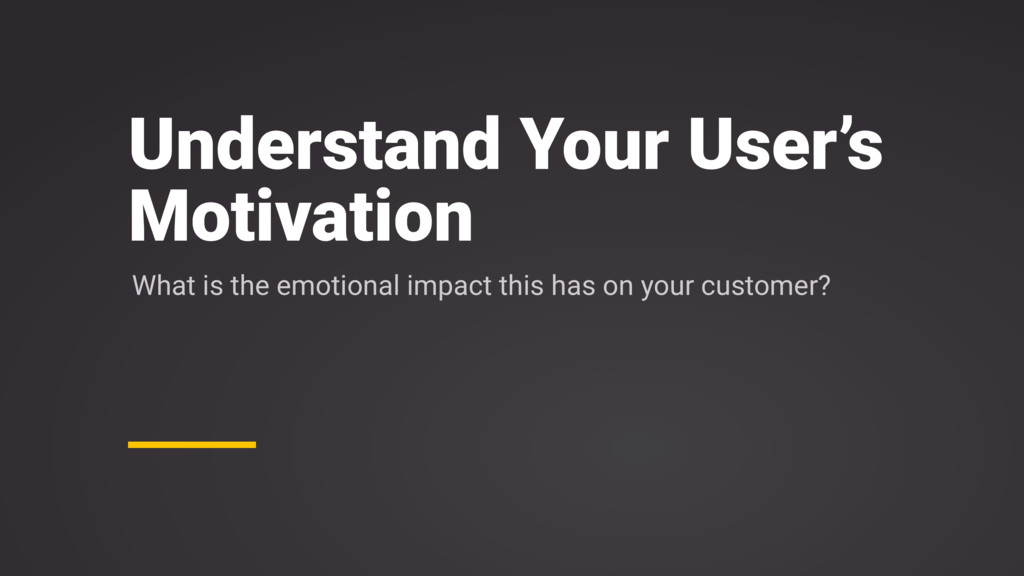 Understand Your User's Motivation What is the e...