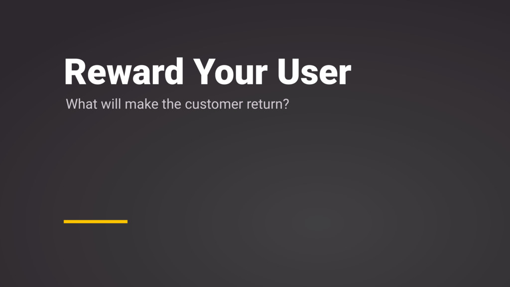 Reward Your User What will make the customer re...