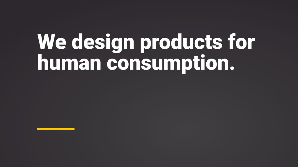 We design products for human consumption.