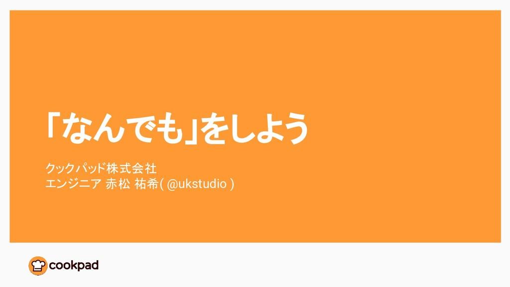 「なんでも」をしよう クックパッド株式会社 エンジニア 赤松 祐希( @ukstudio )