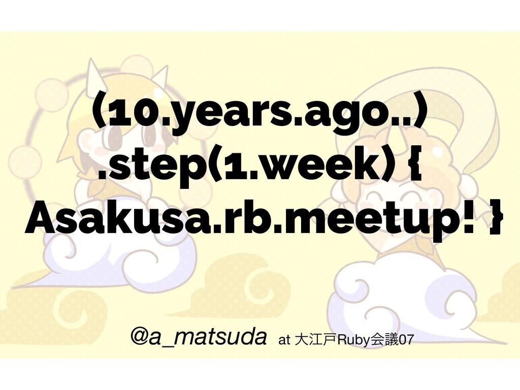 (10.years.ago..) .step(1.week) { Asakusa.rb.m...