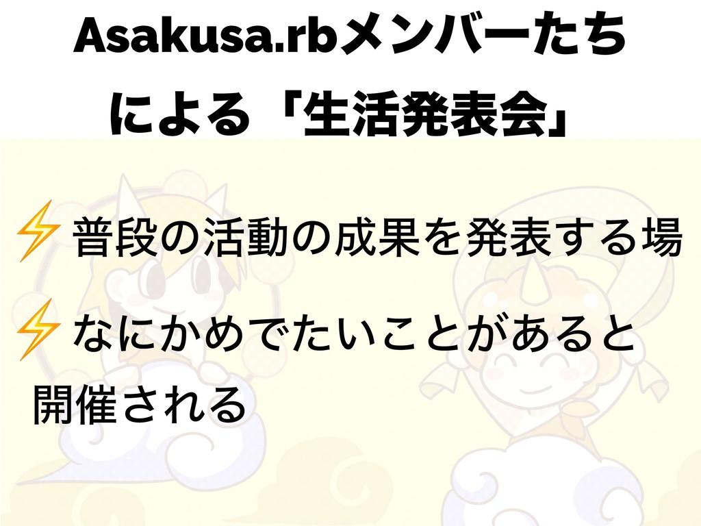 Asakusa.rbϝϯόʔͨͪ ʹΑΔʮੜ׆ൃදձʯ ⚡ීஈͷ׆ಈͷՌΛൃද͢Δ ⚡ͳ...