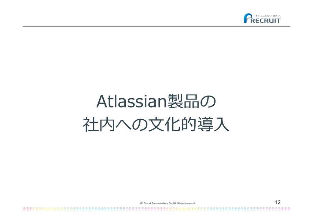 Atlassian製品の 社内への⽂文化的導⼊入 12 (C) Recruit Communi...