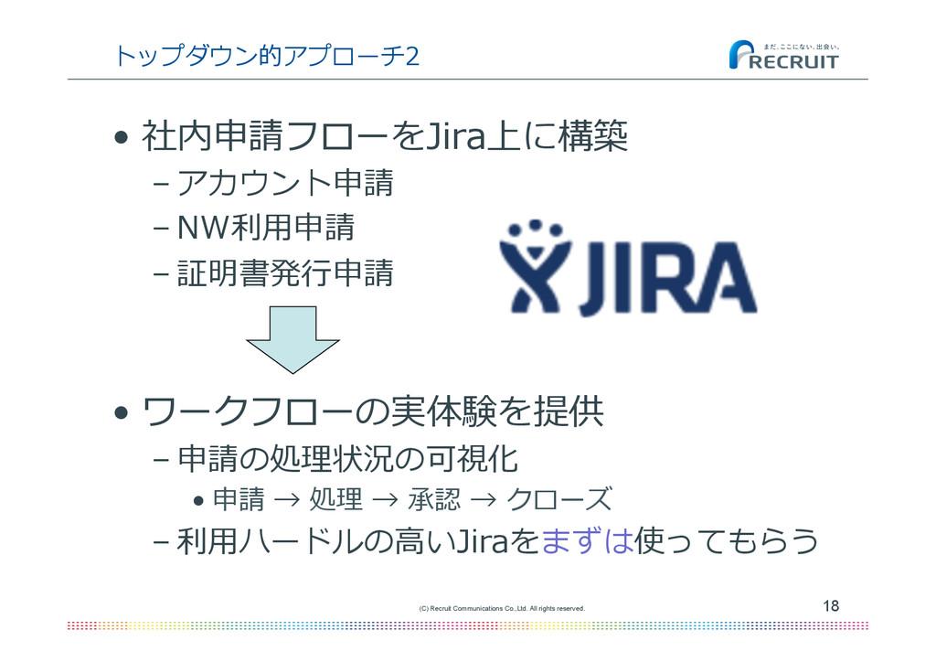 トップダウン的アプローチ2 • 社内申請フローをJira上に構築 –アカウント申請 –N...