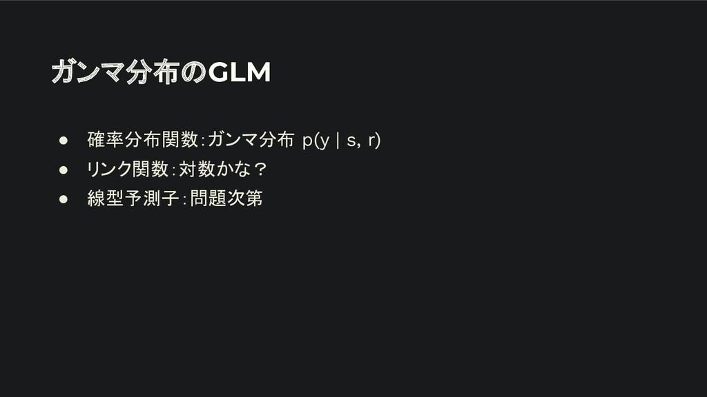 ガンマ分布のGLM ● 確率分布関数:ガンマ分布 p(y | s, r) ● リンク関数:対数...