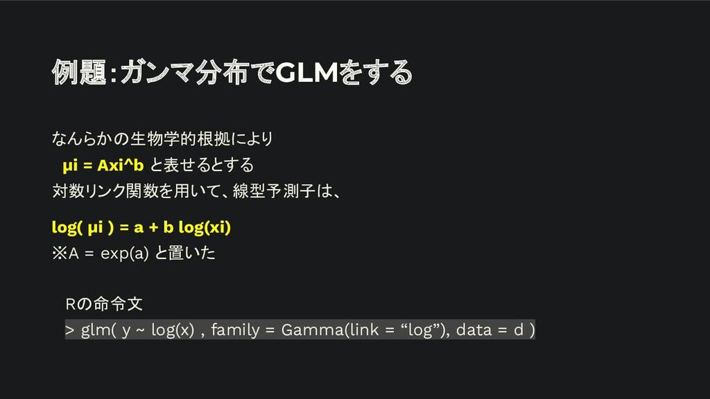 例題:ガンマ分布でGLMをする なんらかの生物学的根拠により  μi = Axi^b と表せる...